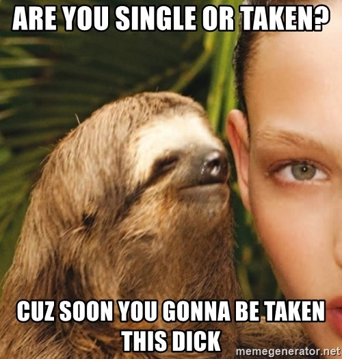 The Rape Sloth - Are you single or tAken? Cuz soon you gonna be takeN this dick