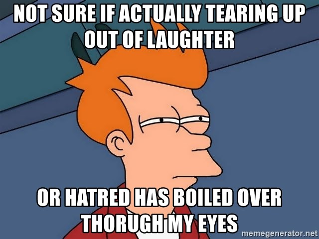 Futurama Fry - not sure if actually tearing up out of laughter or hatred has boiled over thorugh my eyes