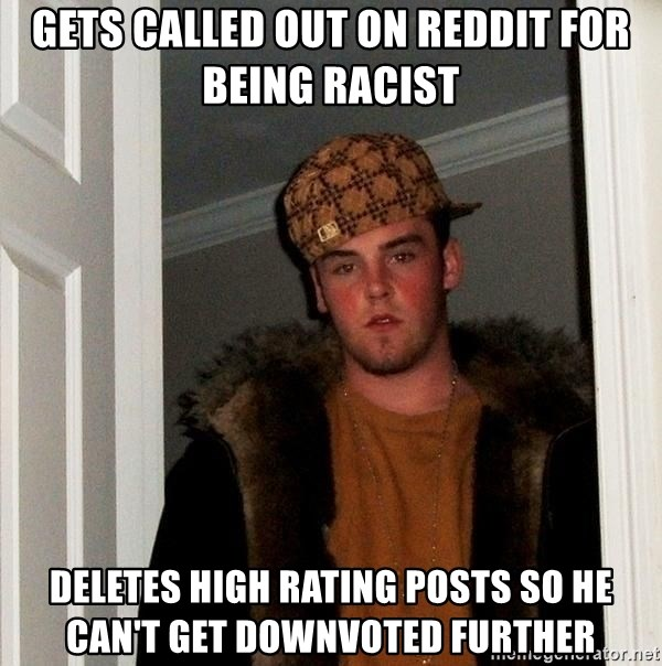 Scumbag Steve - GETS CALLED OUT ON REDDIT FOR BEING RACIST DELETES HIGH RATING POSTS SO HE CAN'T GET DOWNVOTED FURTHER