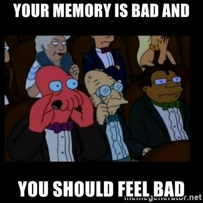 X is bad and you should feel bad - Your Memory is bad and You should feel bad