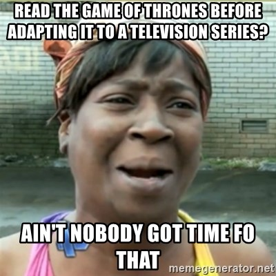 Ain't Nobody got time fo that - read the game of thrones before adapting it to a television series? Ain't Nobody got time fo that