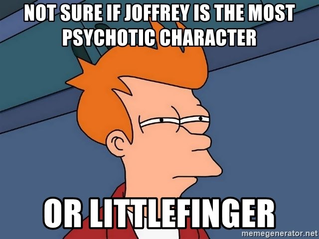 Futurama Fry - Not sure if Joffrey is the moSt pSychotic character or littlefinger