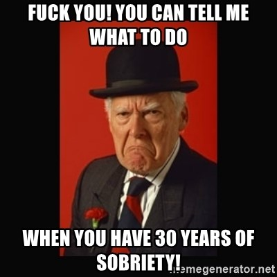grumpy old man - Fuck you! You can tell me what to do when you have 30 years of sobriety!