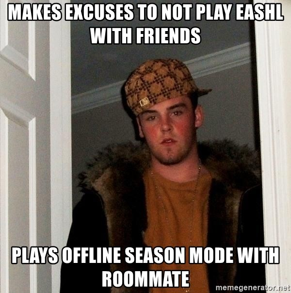 Scumbag Steve - Makes excuses to not play EASHL with friends plays offline season mode with roommate