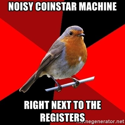 Retail Robin - noisy coinstar machine right next to the registers