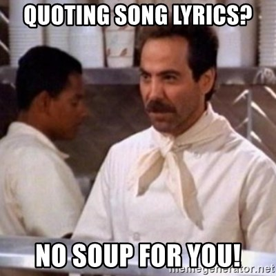 No Soup for You - Quoting song lyrics? No soup for you!