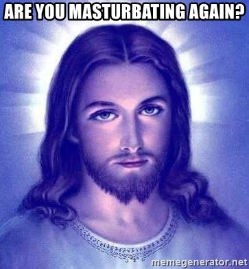 Jesus Christ - ARE YOU MASTURBATING AGAIN?
