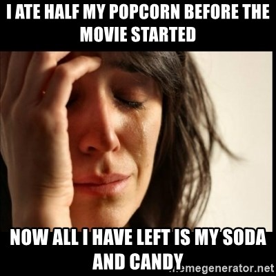First World Problems - i ate half my popcorn before the movie started now all i have left is my soda and candy
