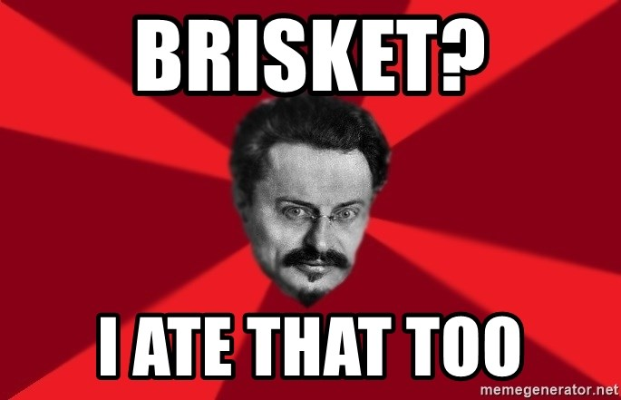 Trotsky Want More Crackers - brisket? i ate that too