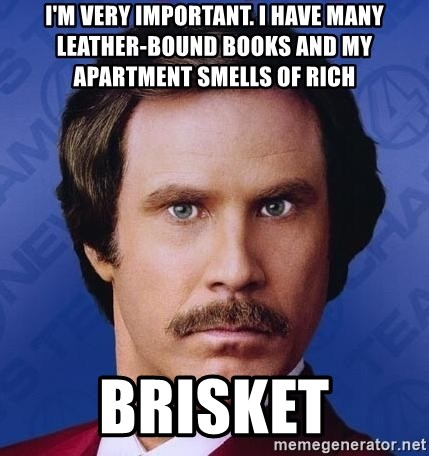 Ron Burgundy - I'm very important. I have many leather-bound books and my apartment smells of rich  brisket