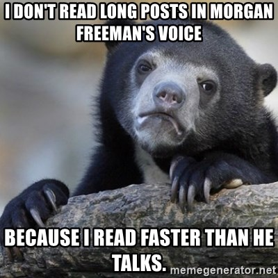 Confession Bear - I don't read long posts in Morgan Freeman's voice Because I read faster than he talks.