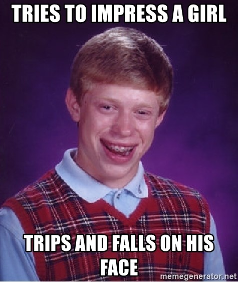 Bad Luck Brian - tries to impress a girl trips and falls on his face