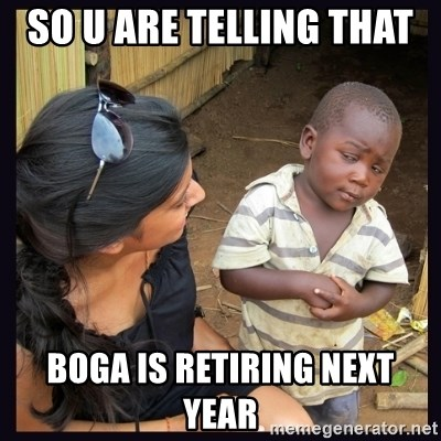 Skeptical third-world kid - SO U ARE TELLING THAT  Boga is Retiring next year