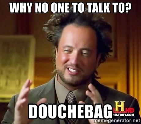 Ancient Aliens - why no one to talk to? Douchebag