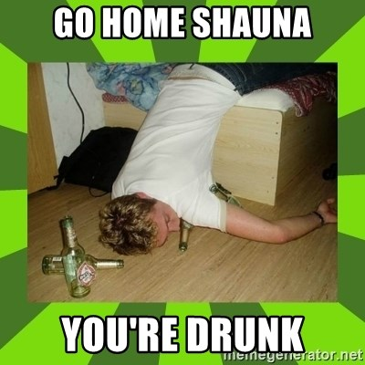 go home you,r drunk - Go home shauna you're drunk