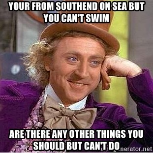 Willy Wonka - Your from Southend on sea but you can't swim ARe there aNy oTher things you should bUt can't do