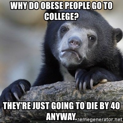 Confession Bear - Why do obese people go to college? They're just going to die by 40 anyway.