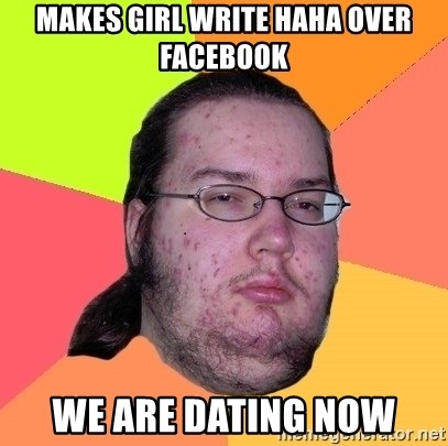 Butthurt Dweller - makes girl write haha over facebook we are dating now