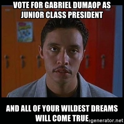 Vote for pedro - VotE FOR GABRIEL DUMAOP AS JUNIOR CLASS PRESIDENT AND ALL OF YOUR WILDEST DREAMS WILL COME TRUE