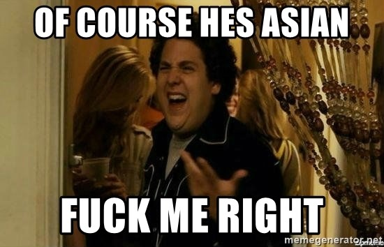 Fuck me right - Of course hes asian fuck me right