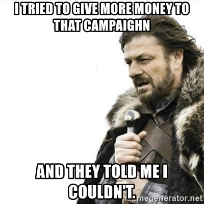 Prepare yourself - I tried to give more money to that campaighn  and they told me i couldn't.