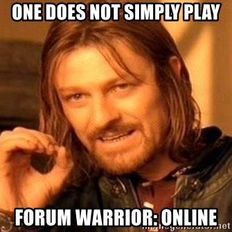 One Does Not Simply - one does not simply play Forum warrior: online