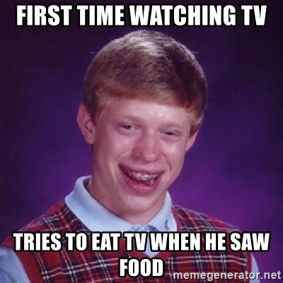 Bad Luck Brian - First time watching tv tries to eat tv when he saw food