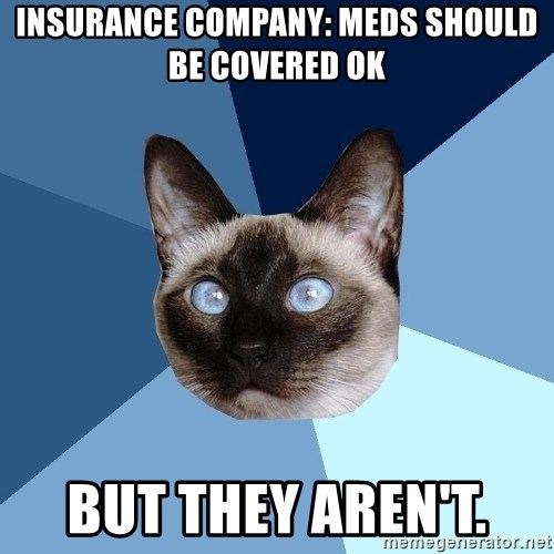 Chronic Illness Cat - Insurance Company: Meds SHOULD BE COVERED OK But they aren't.
