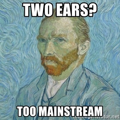 Vincent Van Gogh - two ears?  TOO MAINSTREAM