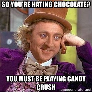 Willy Wonka - so you're hating chocolate? you must be playing candy crush