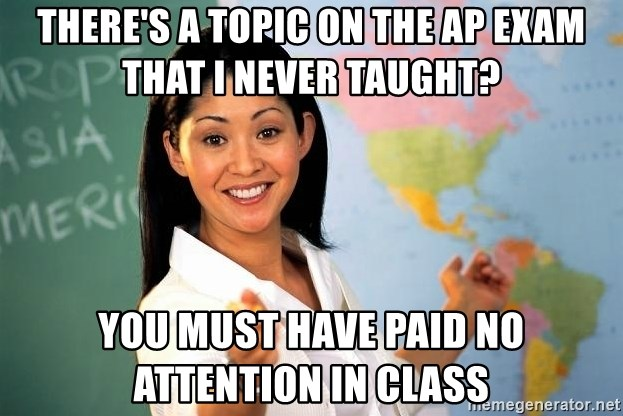 Unhelpful High School Teacher - There's a toPic on the ap exam that I never taught? You must have paid no attention in class