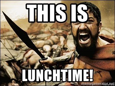 This Is Sparta Meme - This is Lunchtime!
