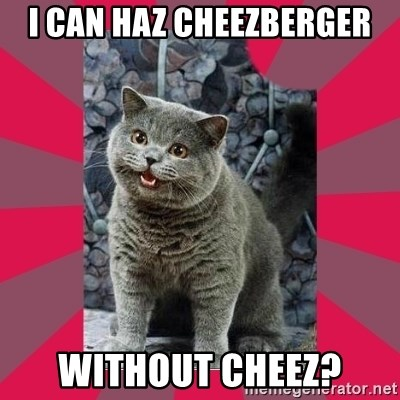 I can haz - I CAN HAZ CHEEZBERGER WITHOUT CHEEZ?