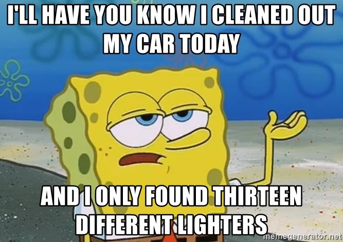 I'll have you know Spongebob - I'll have you know I cleaned out my car today and I only found thirteen different lighters