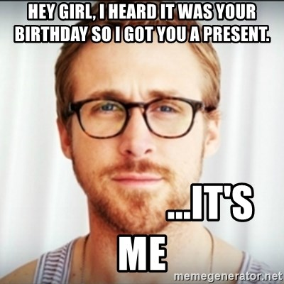 Ryan Gosling Hey Girl 3 - HEY GIRL, I HEARD IT WAS YOUR BIRTHDAY SO I GOT YOU A PRESENT.                   ...It's Me