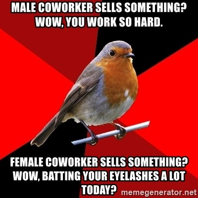 Retail Robin - Male coworker sells something? Wow, you work so hard. Female coworker sells something? Wow, batting your eyelashes a lot today?