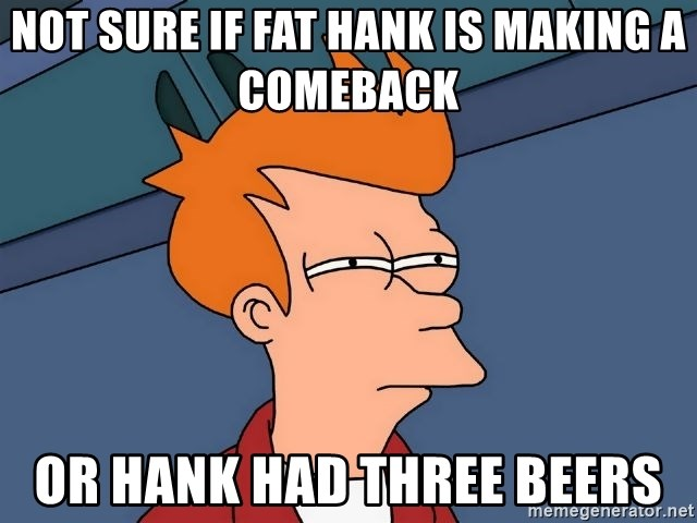 Futurama Fry - Not sure if Fat Hank is making a comeback  Or Hank had three beers