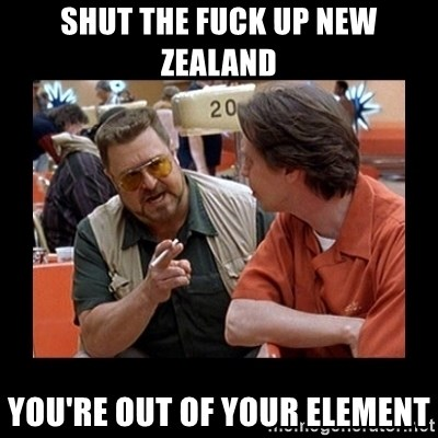 walter sobchak - SHUT THE FUCK UP NEW ZEALAND You're out of your element