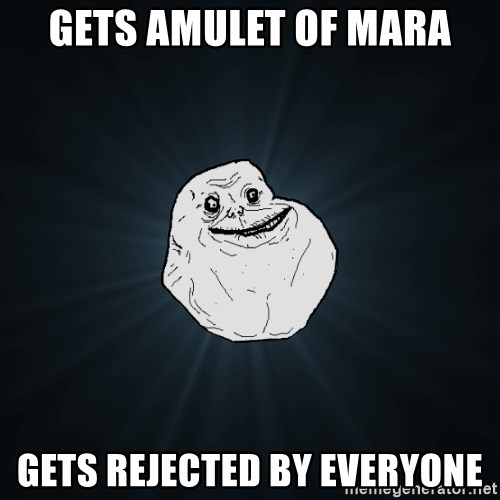 Forever Alone - gets amulet of mara gets rejected by everyone