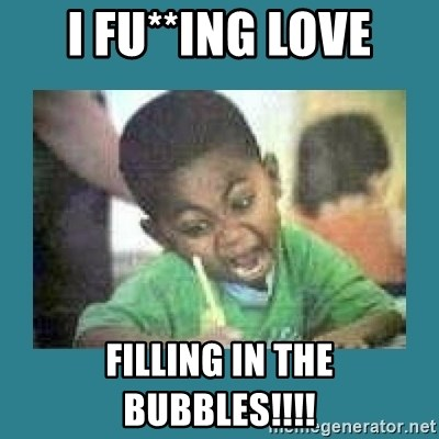 I love coloring kid - I FU**ING LOVE FILLING IN THE BUBBLES!!!!