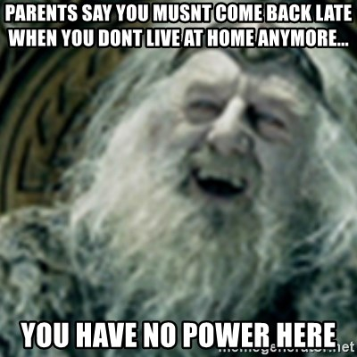 you have no power here - parents say you musnt come back late when you dont live at home anymore... you have no power here