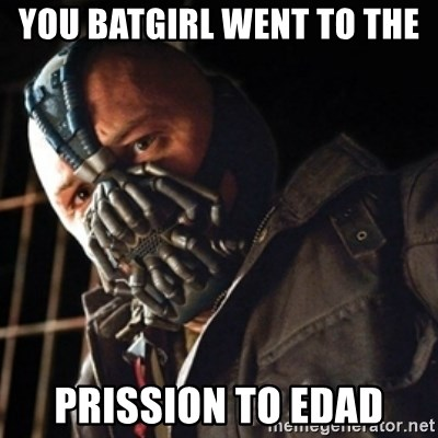 Only then you have my permission to die - YOU BATGIRL WENT TO THE  PRISSION TO EDAD