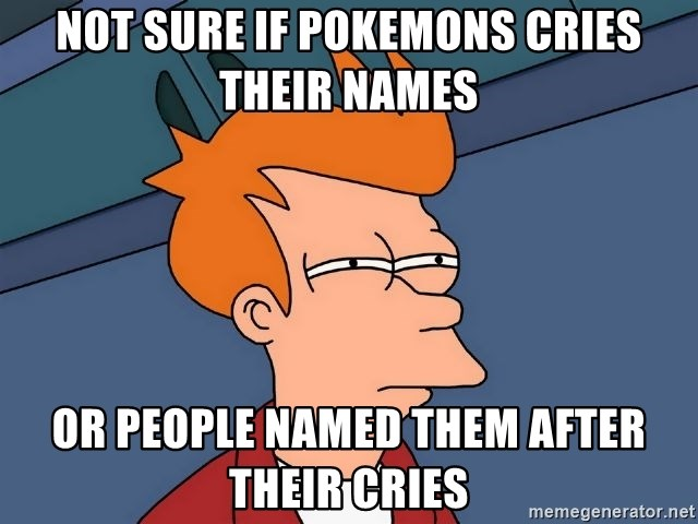 Futurama Fry - not sure if pokemons cries their names or people named them after their cries