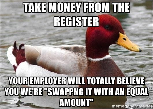 "Malicious advice mallard - Take money from the register Your employer will totally believe you we're ""Swappng it with an equal amount"""