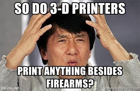 Confused Jackie Chan - So do 3-d printers print anything besides firearms?