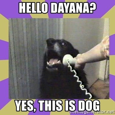 Yes, this is dog! - hello dayana? yes, this is dog