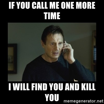 I will find you and kill you - If you call me one more time I will find you and kill you