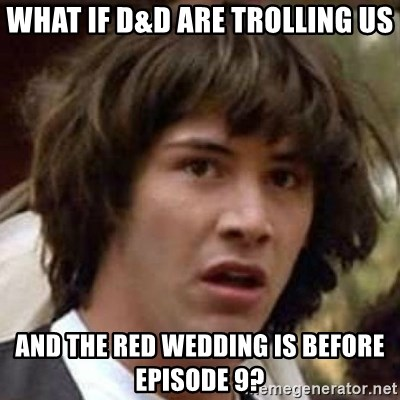 Which Episode Is The Red Wedding.What If D D Are Trolling Us And The Red Wedding Is Before Episode 9