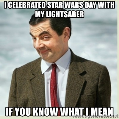 MR bean - i celebrated star wars day with my lightsaber if you know what i mean