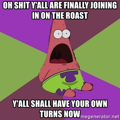 Surprised Patrick Star - Oh shit Y'ALL ARE FINALLY JOINING IN ON THE ROAST Y'all shall have your own turns now